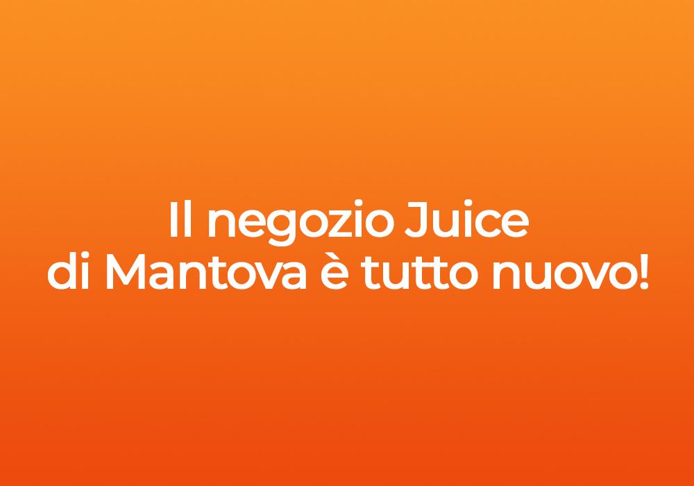 Il negozio Juice a Mantova è tutto nuovo!