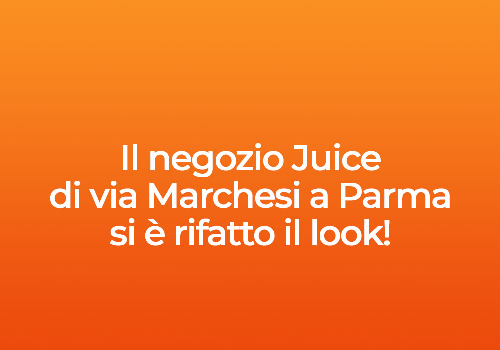 Il negozio Juice di via Marchesi a Parma si è rifatto il look!