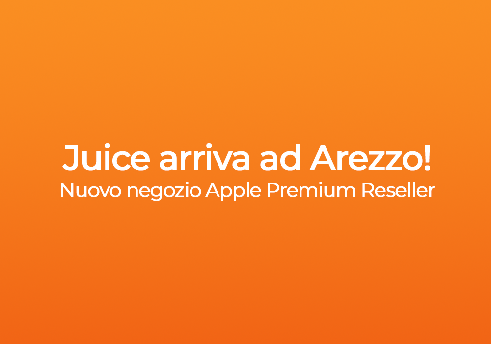 Juice arriva ad Arezzo! Scopri il nuovo negozio Apple Premium Reseller!